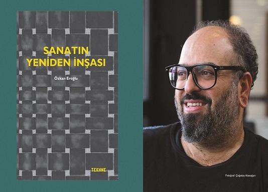 'Sanatın Yeniden İnşası'nın Yol Haritası Bu Kitapta! – Oğuz Kemal Özkan yazdı…