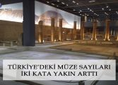TÜRKİYE'DEKİ MÜZE SAYILARI İKİ KATA YAKIN ARTTI!